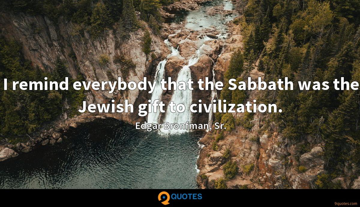 I remind everybody that the Sabbath was the Jewish gift to civilization.