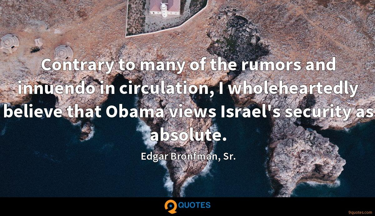 Contrary to many of the rumors and innuendo in circulation, I wholeheartedly believe that Obama views Israel's security as absolute.