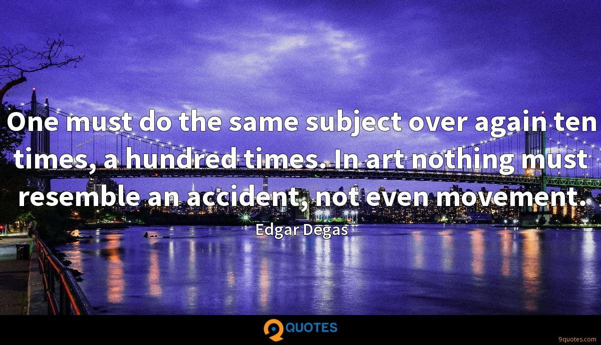 One must do the same subject over again ten times, a hundred times. In art nothing must resemble an accident, not even movement.
