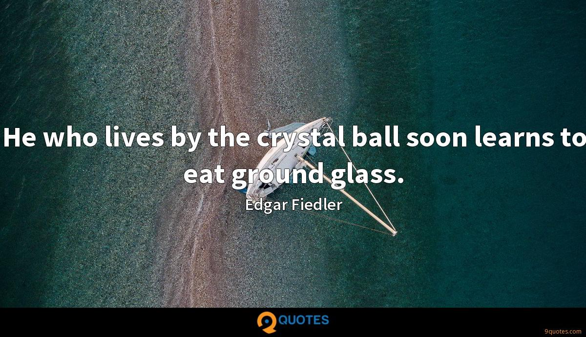 He who lives by the crystal ball soon learns to eat ground glass.