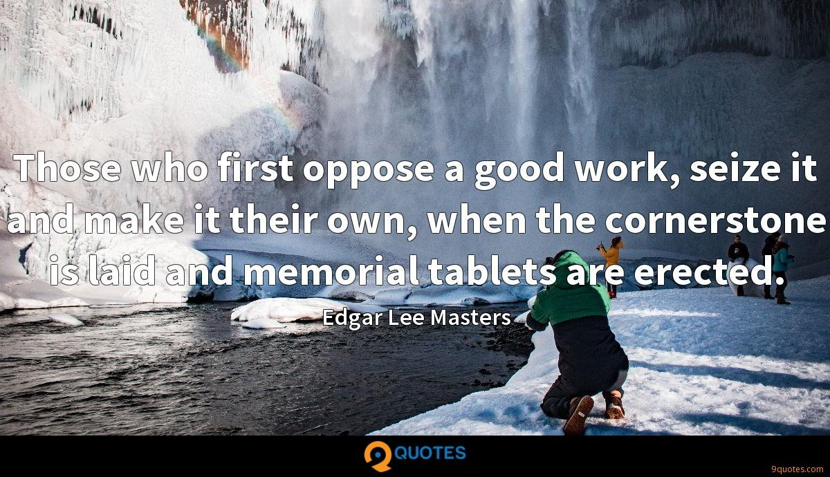 Those who first oppose a good work, seize it and make it their own, when the cornerstone is laid and memorial tablets are erected.