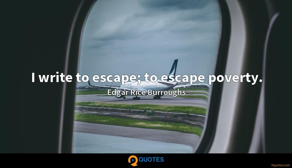 I write to escape; to escape poverty.