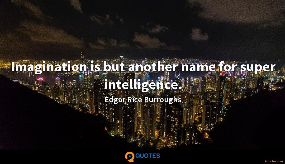 Imagination is but another name for super intelligence.