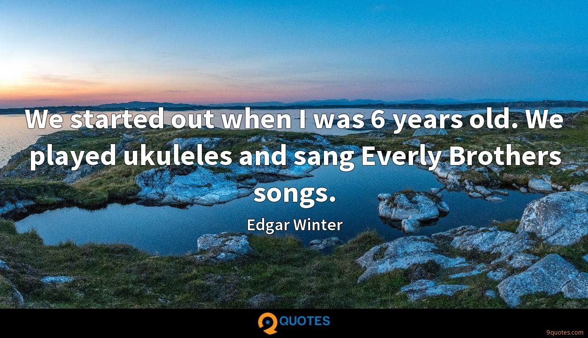 We started out when I was 6 years old. We played ukuleles and sang Everly Brothers songs.