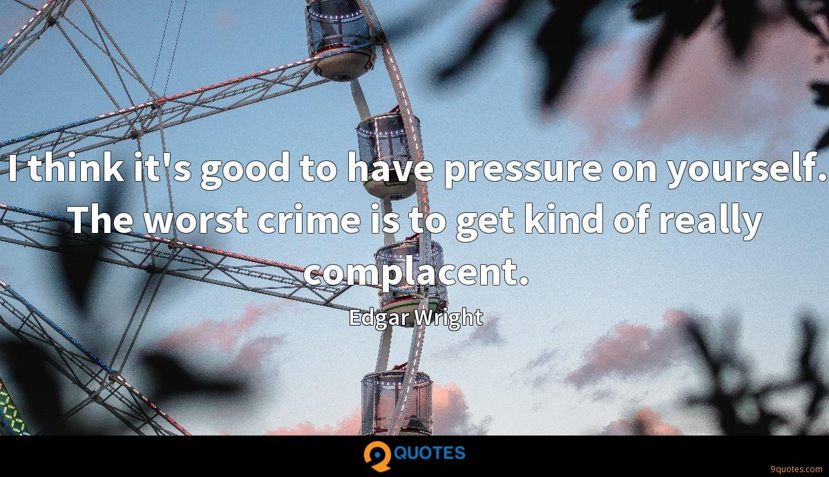I think it's good to have pressure on yourself. The worst crime is to get kind of really complacent.