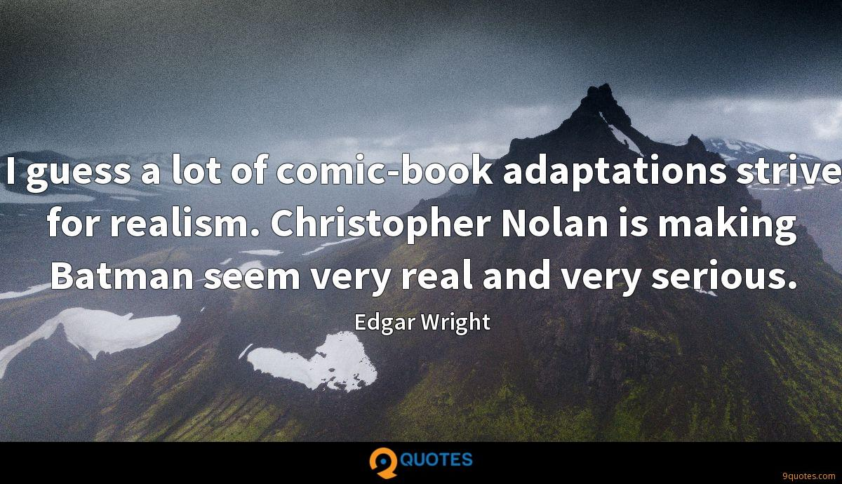 I guess a lot of comic-book adaptations strive for realism. Christopher Nolan is making Batman seem very real and very serious.