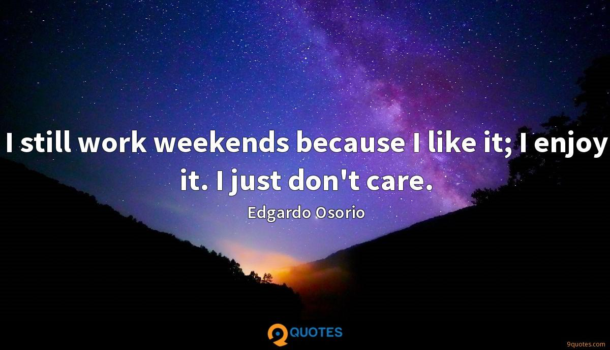 I still work weekends because I like it; I enjoy it. I just don't care.