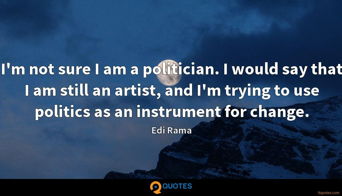 I'm not sure I am a politician. I would say that I am still an artist, and I'm trying to use politics as an instrument for change.