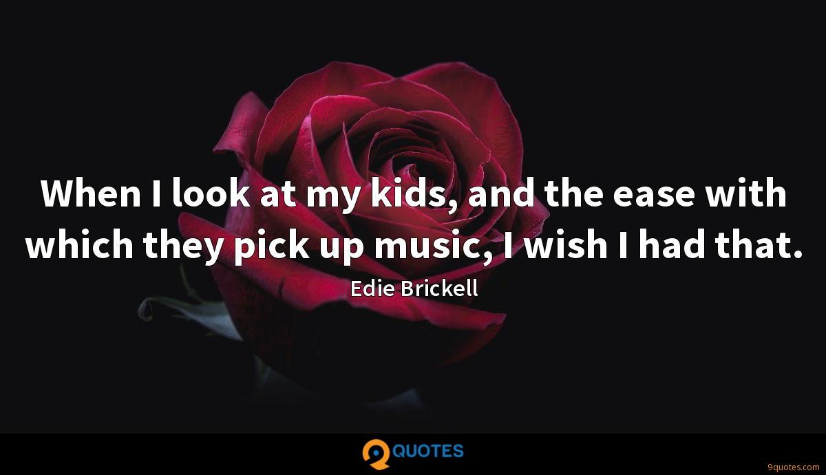 When I look at my kids, and the ease with which they pick up music, I wish I had that.