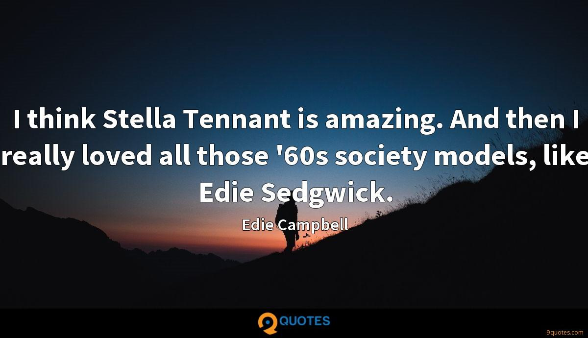 I think Stella Tennant is amazing. And then I really loved all those '60s society models, like Edie Sedgwick.