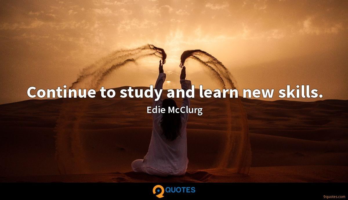 Continue to study and learn new skills.
