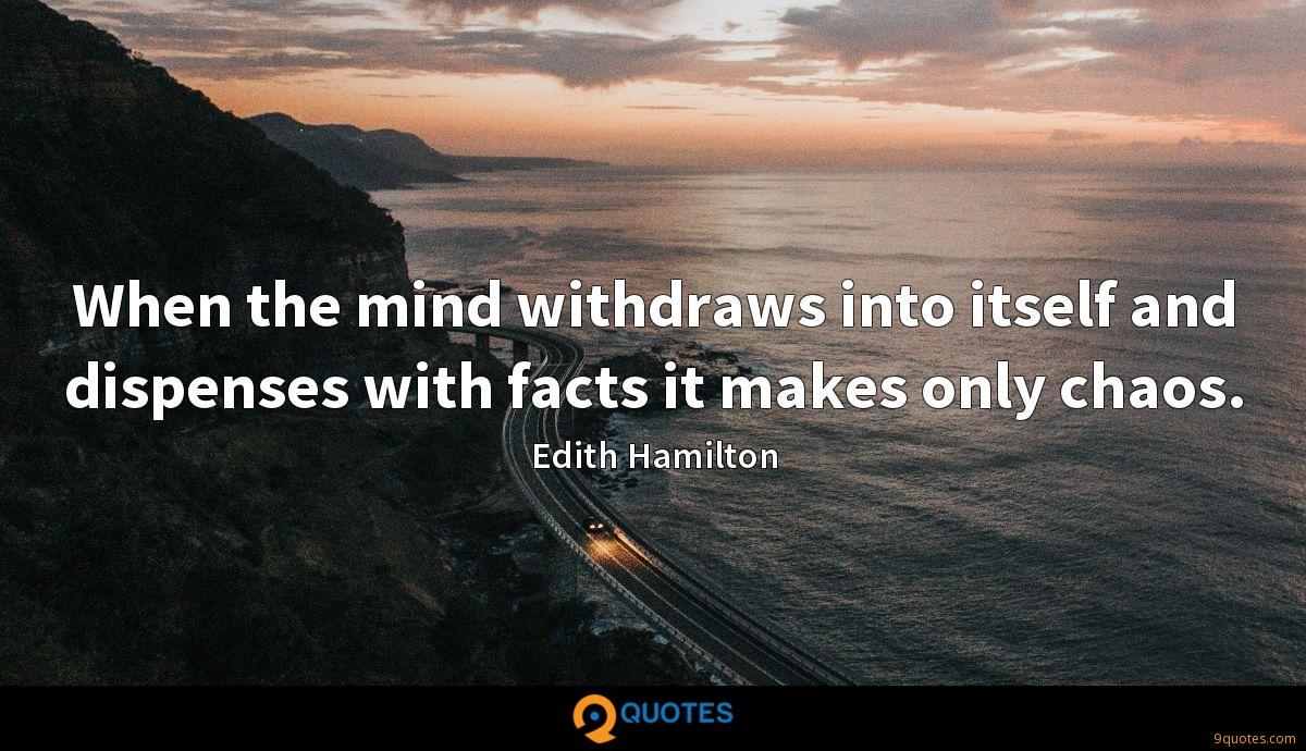 When the mind withdraws into itself and dispenses with facts it makes only chaos.