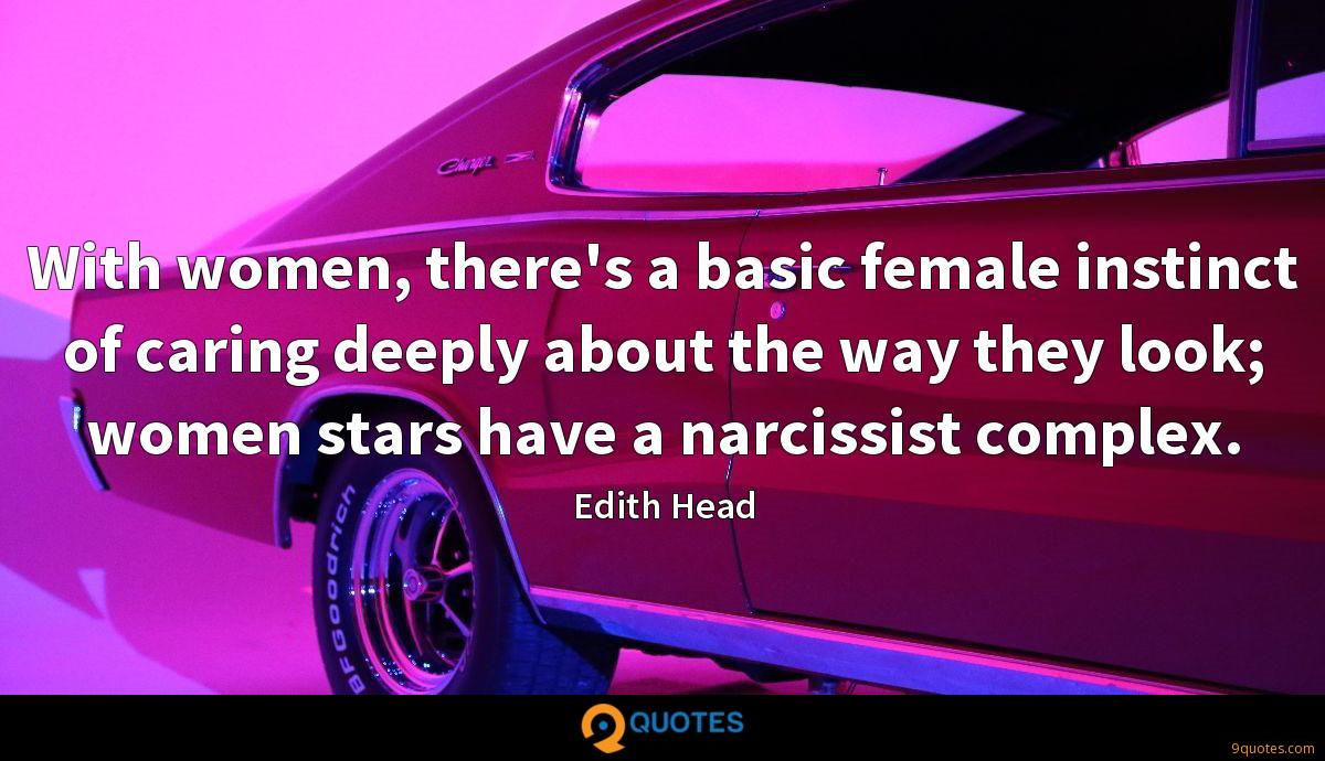 With women, there's a basic female instinct of caring deeply about the way they look; women stars have a narcissist complex.