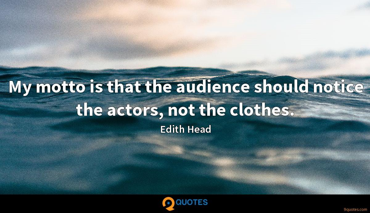 My motto is that the audience should notice the actors, not the clothes.