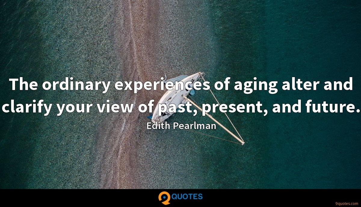 The ordinary experiences of aging alter and clarify your view of past, present, and future.