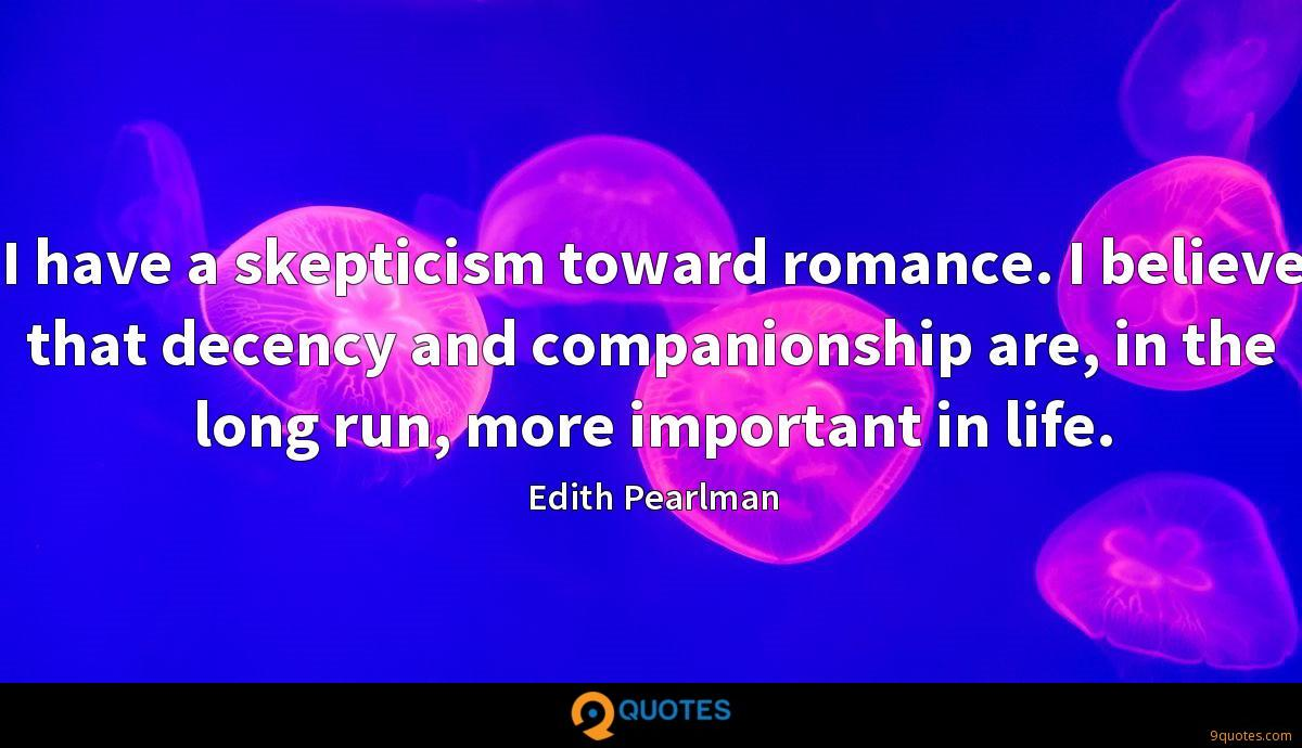 I have a skepticism toward romance. I believe that decency and companionship are, in the long run, more important in life.