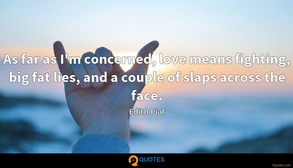 As far as I'm concerned, love means fighting, big fat lies, and a couple of slaps across the face.