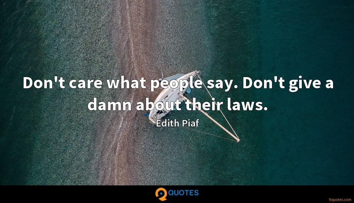 Don't care what people say. Don't give a damn about their laws.