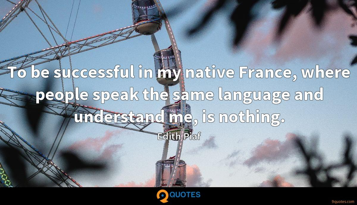 To be successful in my native France, where people speak the same language and understand me, is nothing.