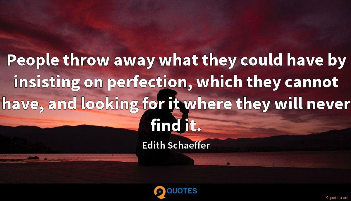 People throw away what they could have by insisting on perfection, which they cannot have, and looking for it where they will never find it.