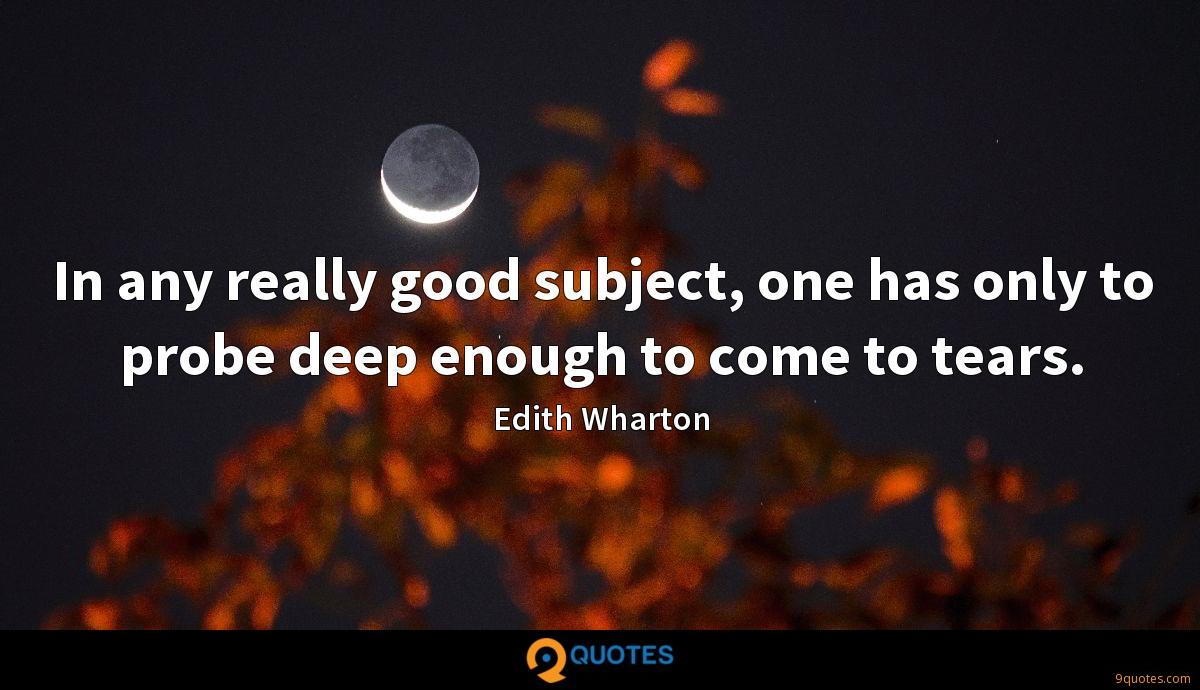 In any really good subject, one has only to probe deep enough to come to tears.