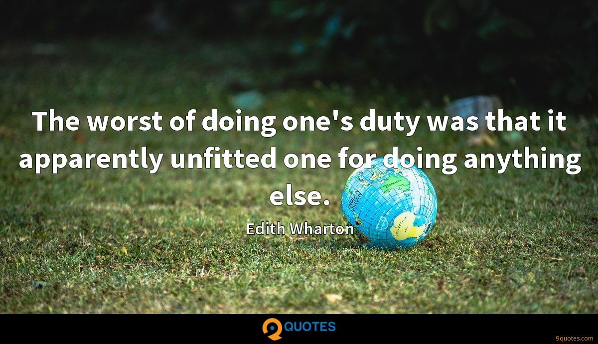 The worst of doing one's duty was that it apparently unfitted one for doing anything else.