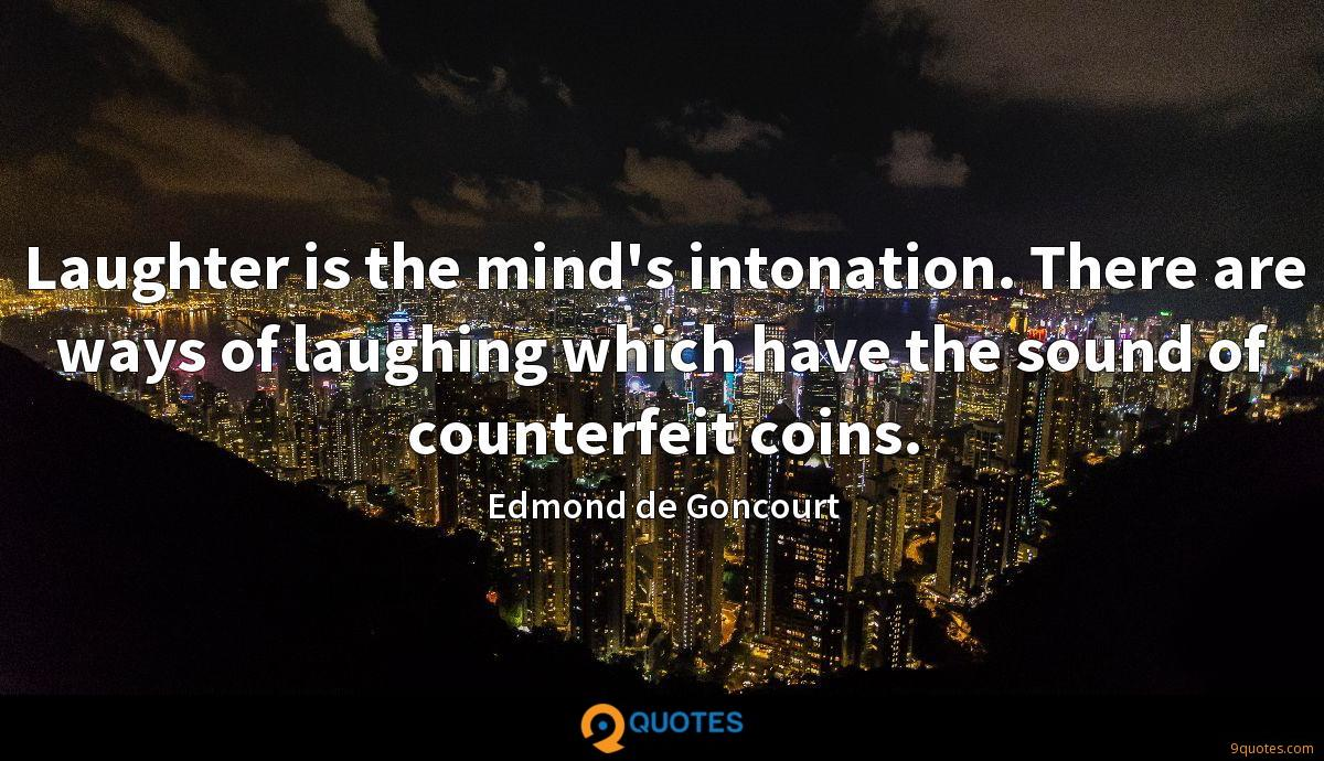 Laughter is the mind's intonation. There are ways of laughing which have the sound of counterfeit coins.