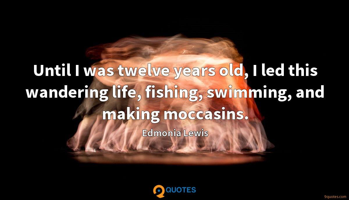 Until I was twelve years old, I led this wandering life, fishing, swimming, and making moccasins.