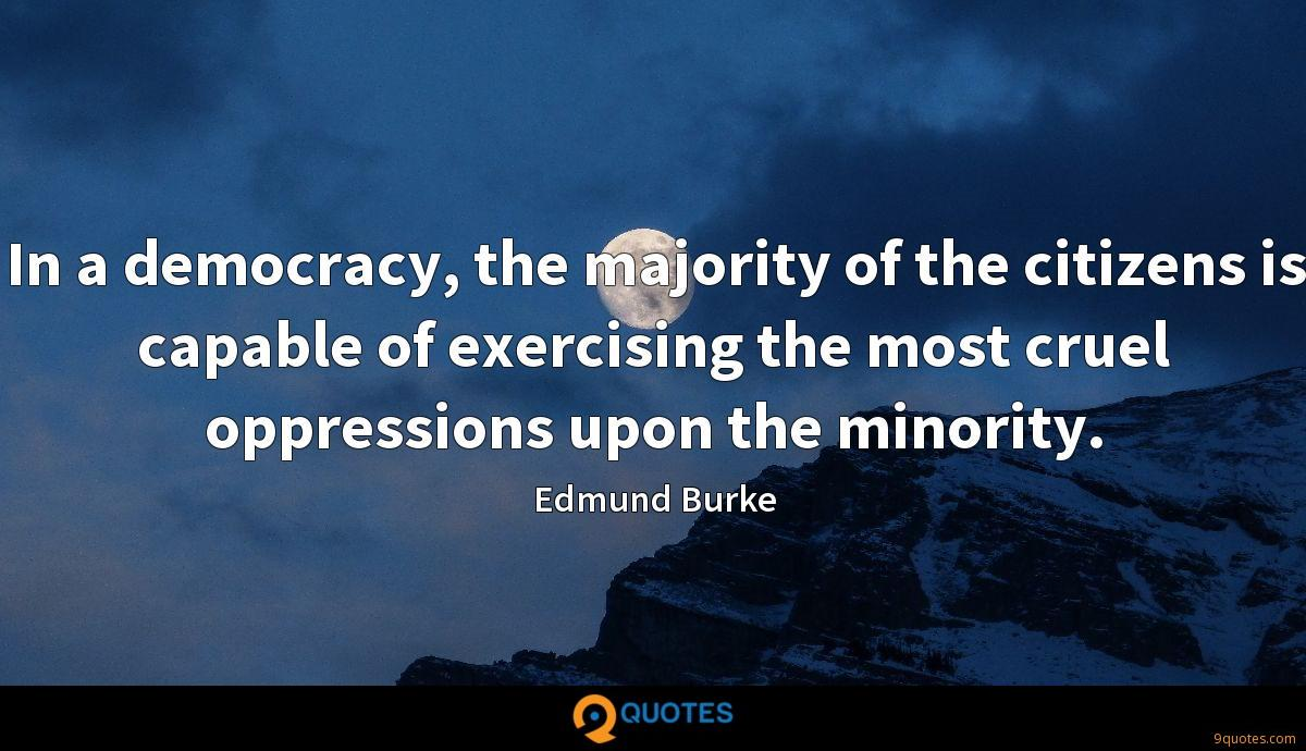 In a democracy, the majority of the citizens is capable of exercising the most cruel oppressions upon the minority.