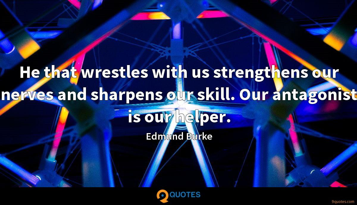 He that wrestles with us strengthens our nerves and sharpens our skill. Our antagonist is our helper.