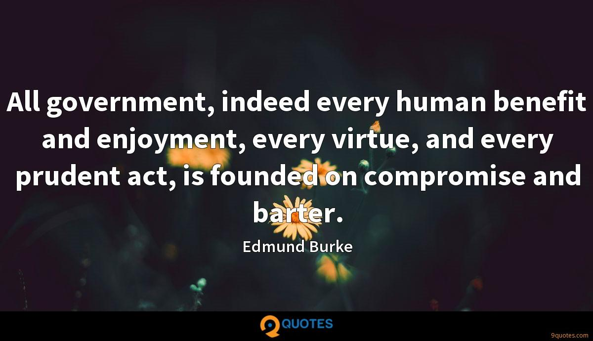 All government, indeed every human benefit and enjoyment, every virtue, and every prudent act, is founded on compromise and barter.