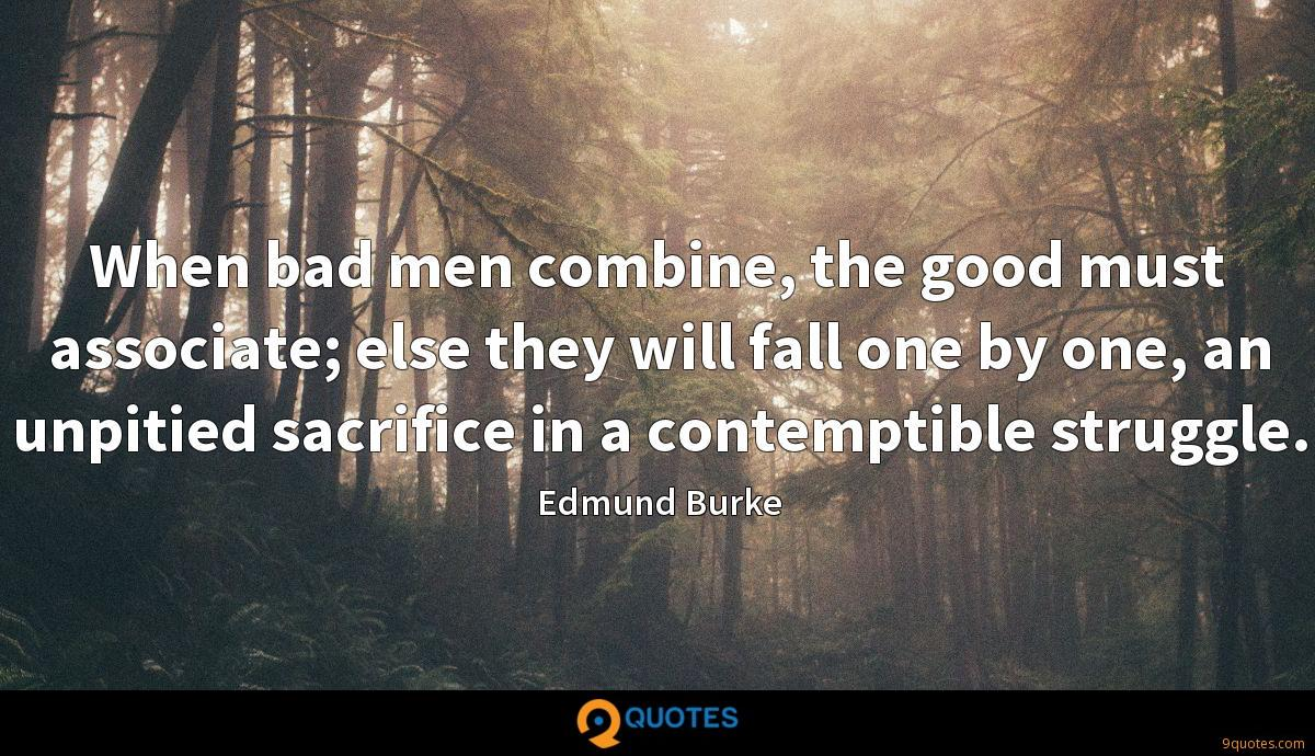 When bad men combine, the good must associate; else they will fall one by one, an unpitied sacrifice in a contemptible struggle.