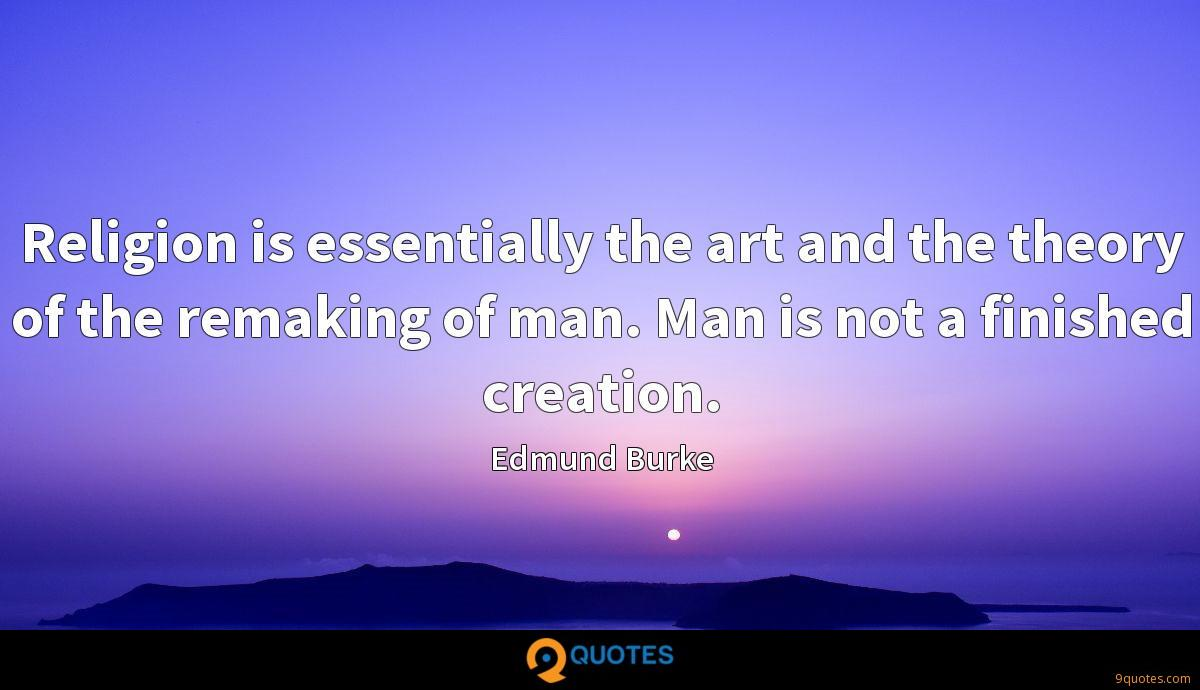 Religion is essentially the art and the theory of the remaking of man. Man is not a finished creation.