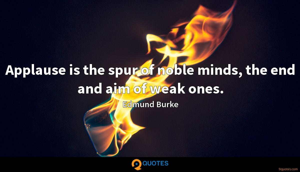Applause is the spur of noble minds, the end and aim of weak ones.