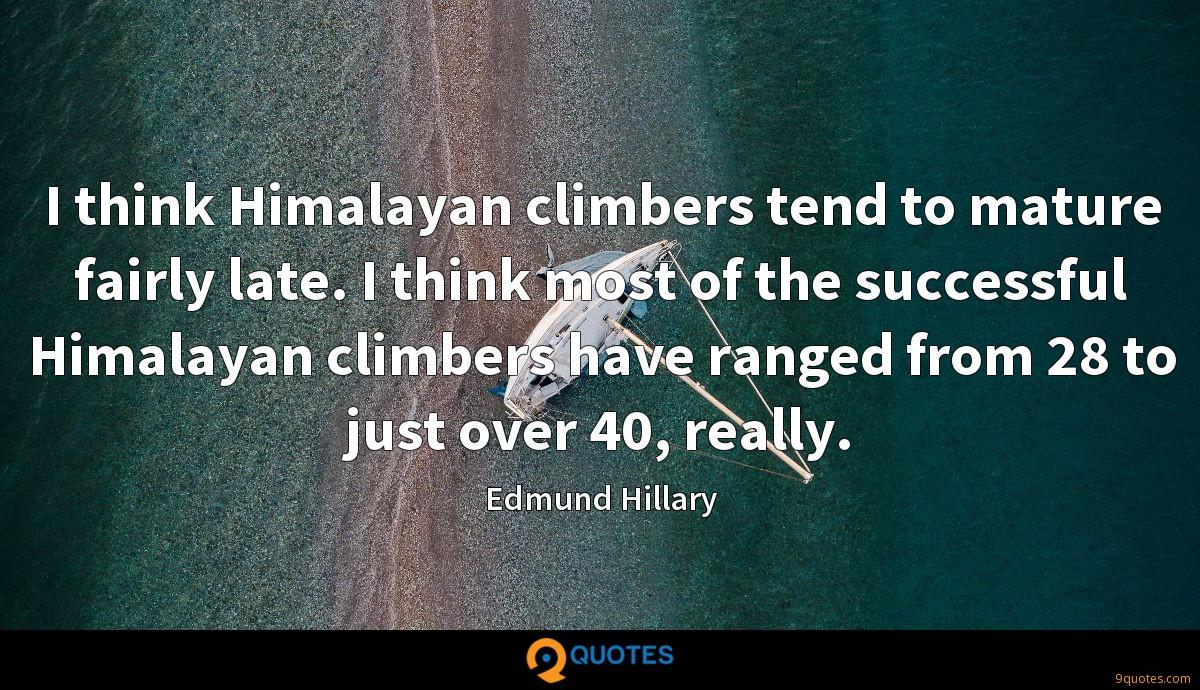 I think Himalayan climbers tend to mature fairly late. I think most of the successful Himalayan climbers have ranged from 28 to just over 40, really.