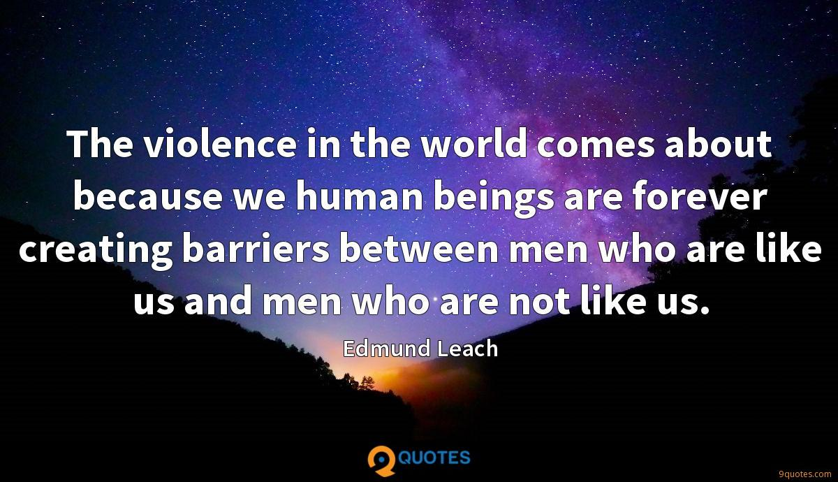 The violence in the world comes about because we human beings are forever creating barriers between men who are like us and men who are not like us.