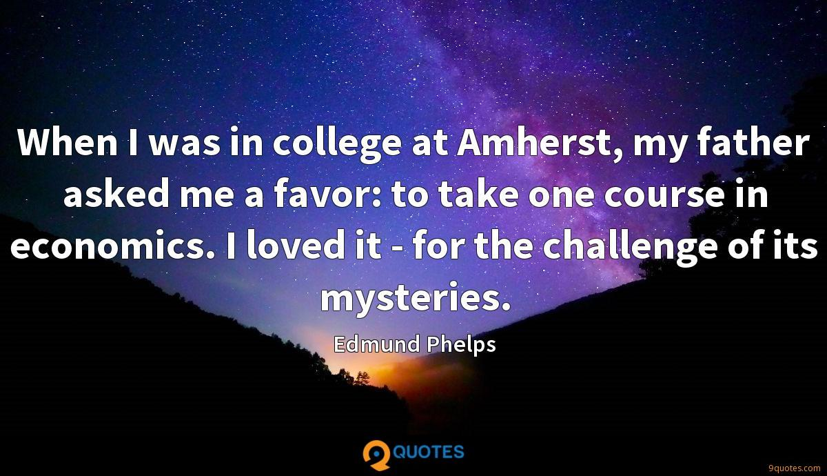 When I was in college at Amherst, my father asked me a favor: to take one course in economics. I loved it - for the challenge of its mysteries.