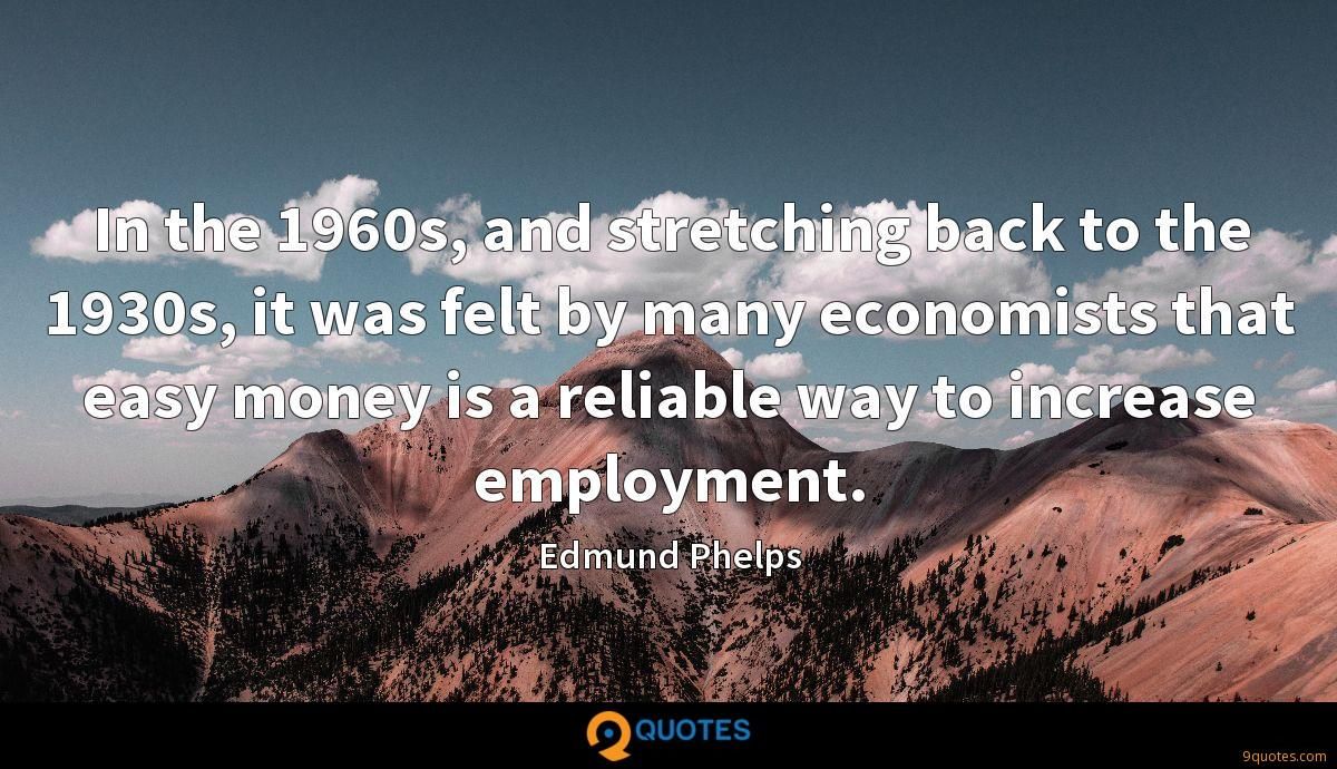 In the 1960s, and stretching back to the 1930s, it was felt by many economists that easy money is a reliable way to increase employment.