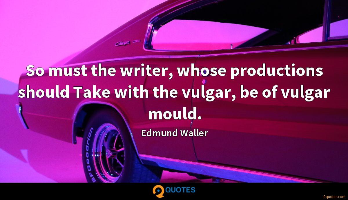 So must the writer, whose productions should Take with the vulgar, be of vulgar mould.
