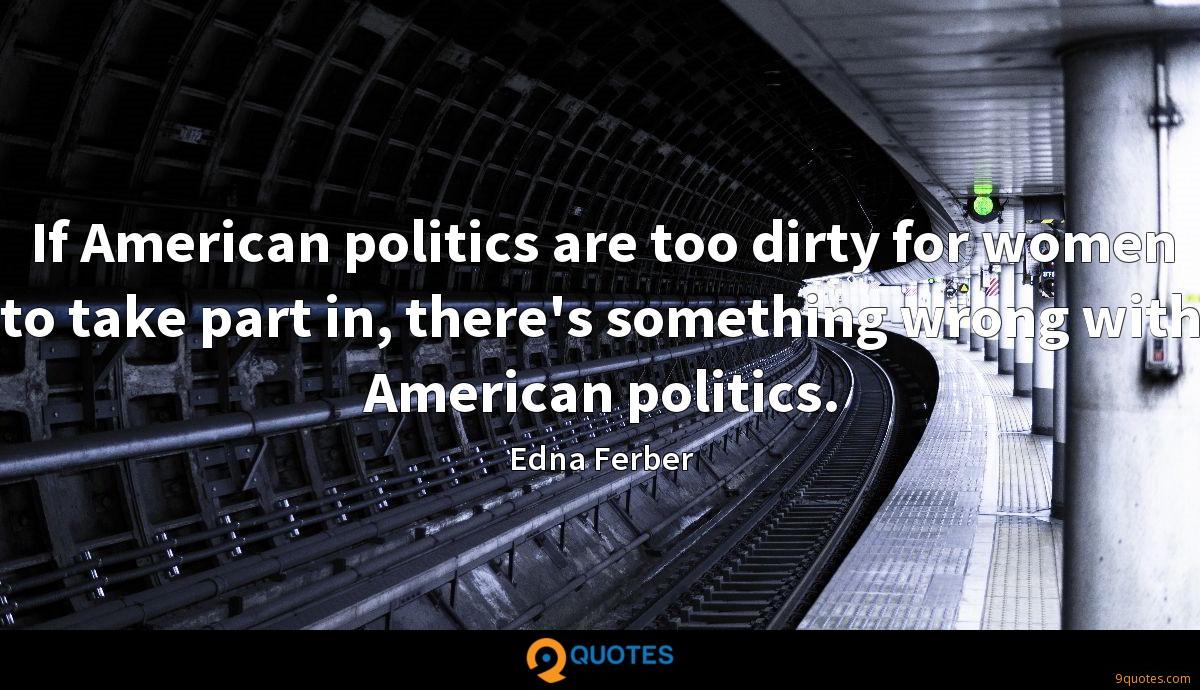 If American politics are too dirty for women to take part in, there's something wrong with American politics.
