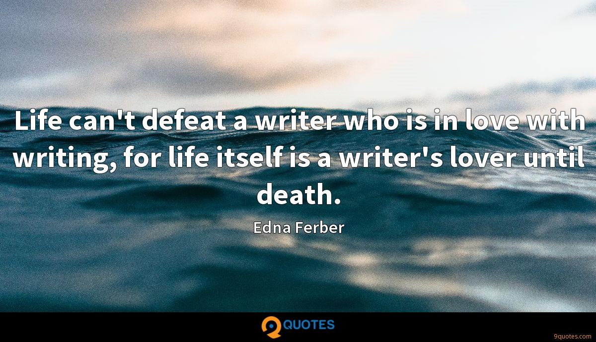 Life can't defeat a writer who is in love with writing, for life itself is a writer's lover until death.