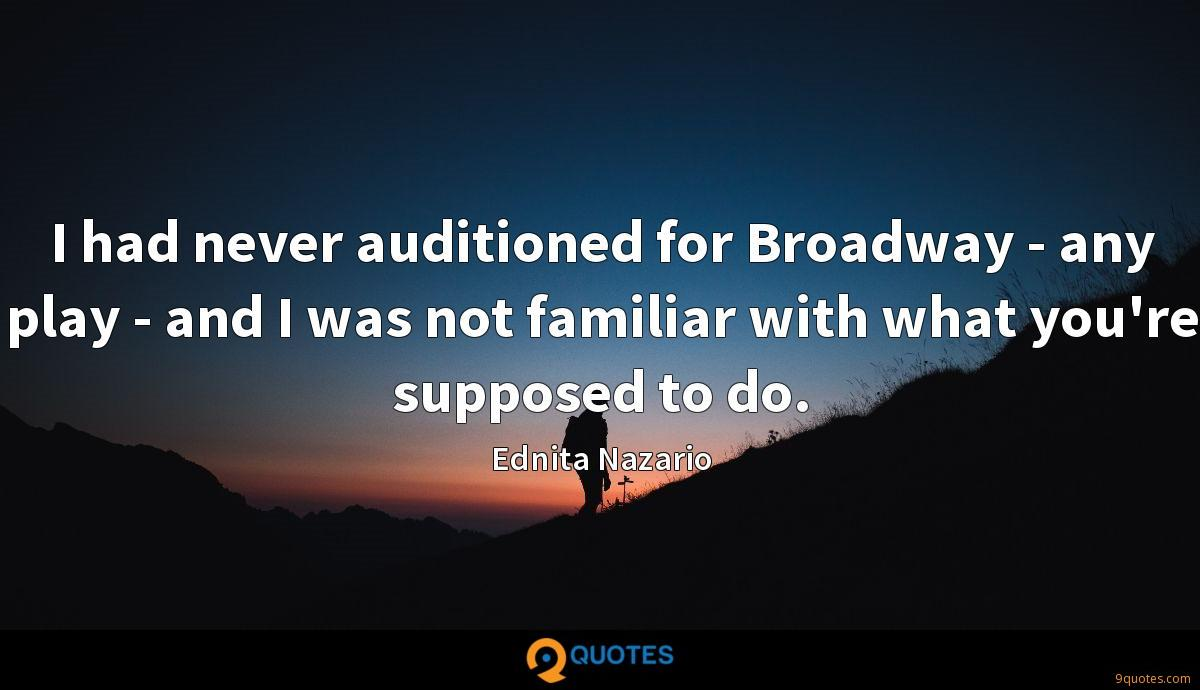 I had never auditioned for Broadway - any play - and I was not familiar with what you're supposed to do.