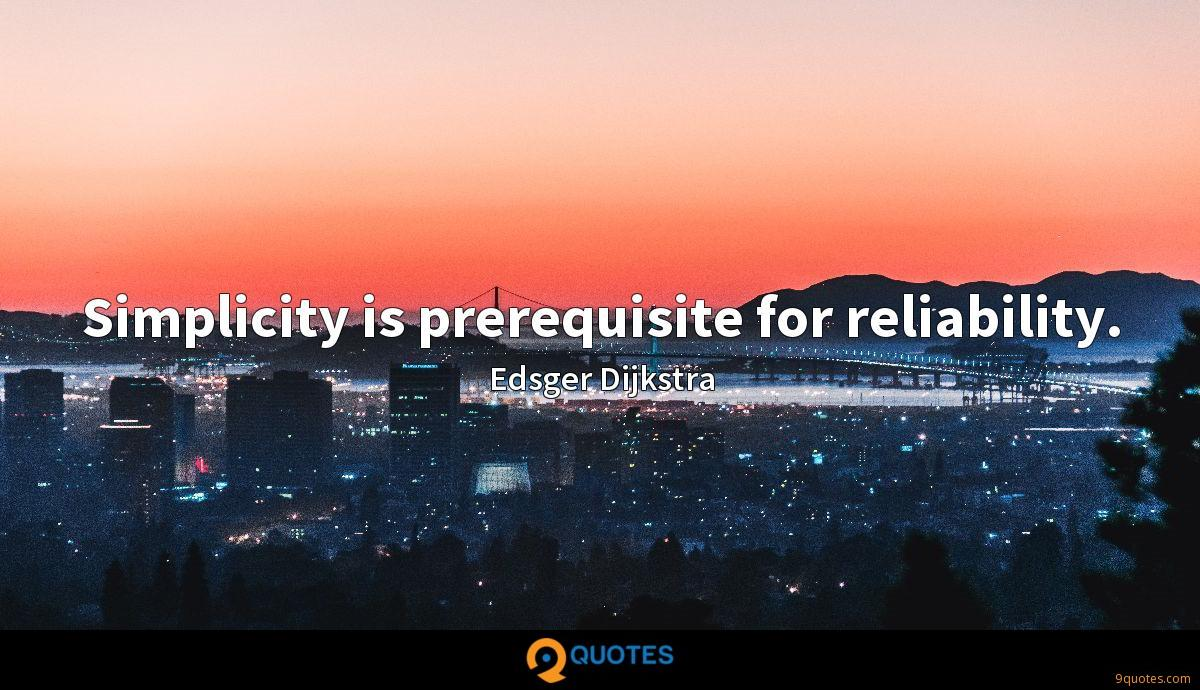 Simplicity is prerequisite for reliability.