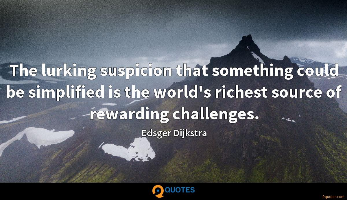 The lurking suspicion that something could be simplified is the world's richest source of rewarding challenges.