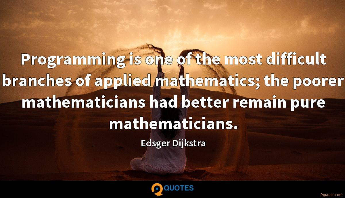 Programming is one of the most difficult branches of applied mathematics; the poorer mathematicians had better remain pure mathematicians.
