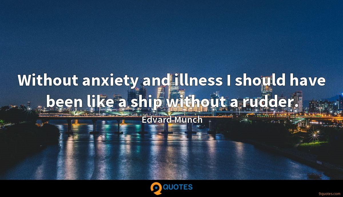 Without anxiety and illness I should have been like a ship without a rudder.