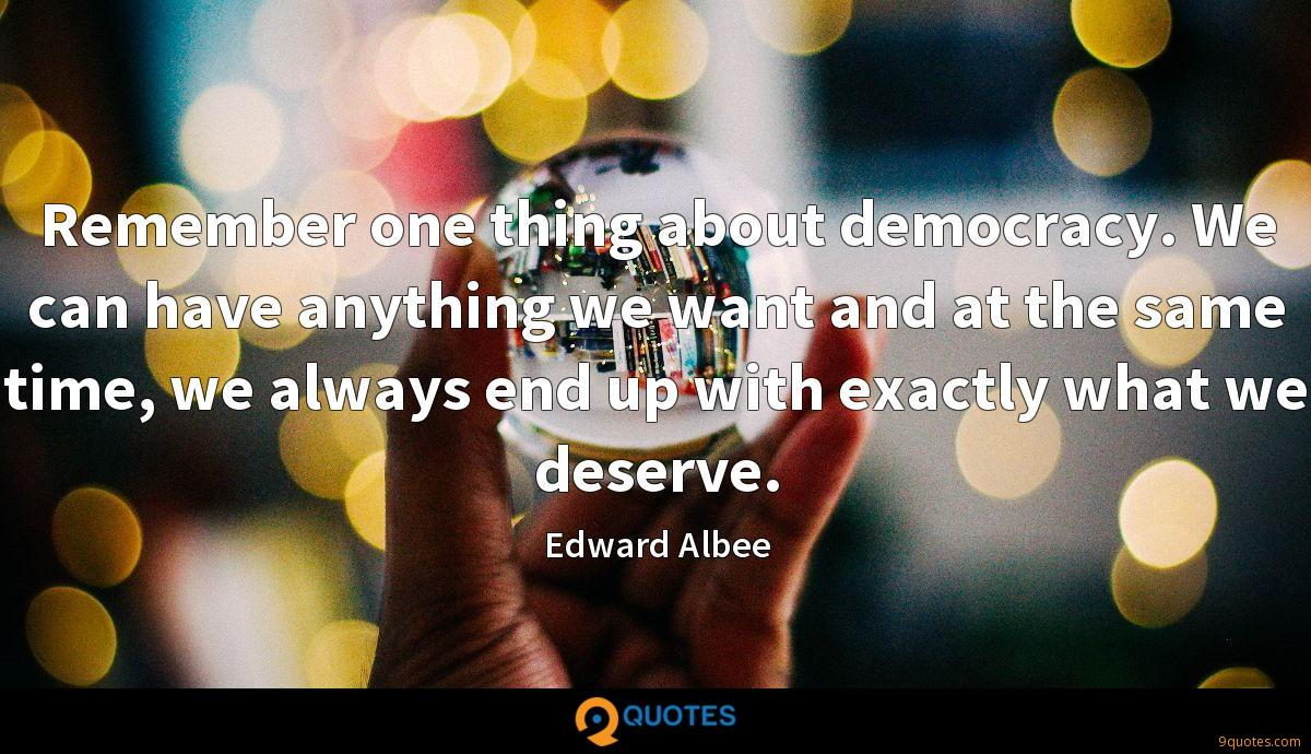 Remember one thing about democracy. We can have anything we want and at the same time, we always end up with exactly what we deserve.