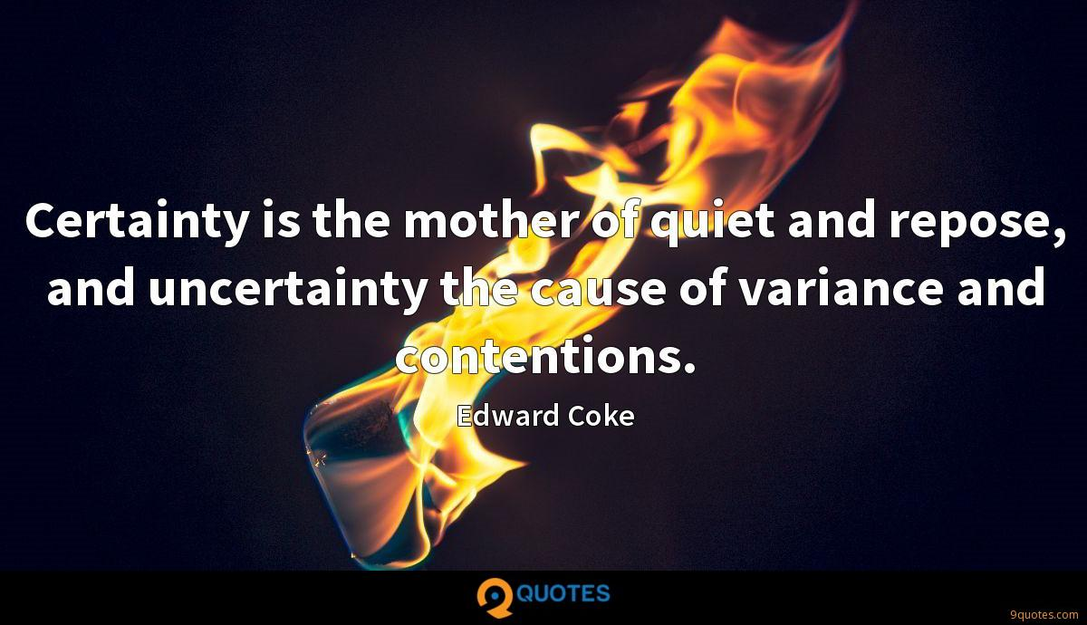 Certainty is the mother of quiet and repose, and uncertainty the cause of variance and contentions.