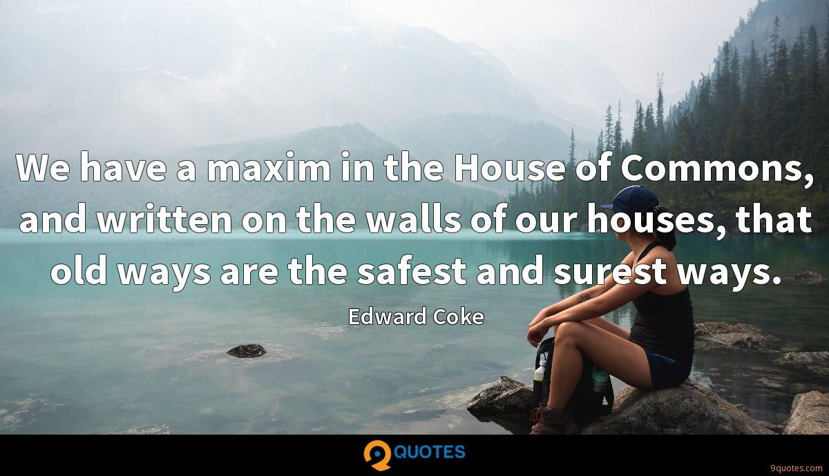 We have a maxim in the House of Commons, and written on the walls of our houses, that old ways are the safest and surest ways.
