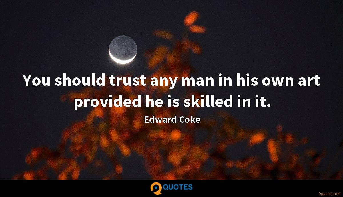 You should trust any man in his own art provided he is skilled in it.